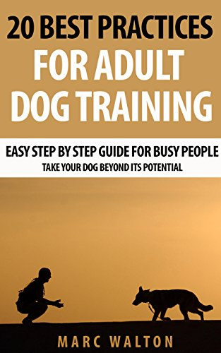 20 Best Practices for Adult Dog Training: Easy Step by Step Guide for Busy People - Take Your Dog Beyond its Potential by [Marc Walton]