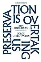 Preservation Is Overtaking Us: With a Supplement to Oma's Preservation Manifesto by Jorge Otero-pailos (Gsapp Transcripts)