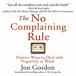The No Complaining Rule     Positive Ways to Deal with Negativity at Work              By:                                                                                                                                 Jon Gordon                               Narrated by:                                                                                                                                 Jon Gordon                      Length: 2 hrs and 1 min     842 ratings     Overall 4.4