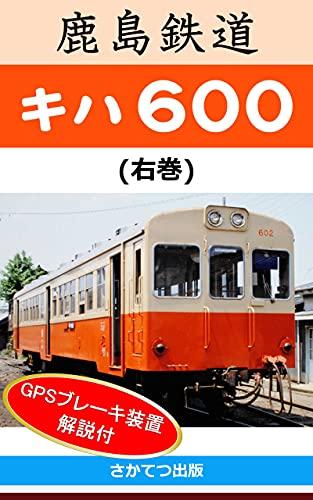 鹿島鉄道 キハ600 右巻:  -70年間活躍したディーゼル動車とGPSブレーキ装置に関する解説-