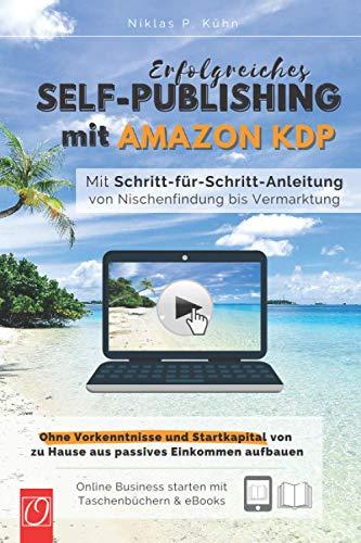 Erfolgreiches Self-Publishing mit Amazon KDP: Mit Schritt-für-Schritt-Anleitung von Nischenfindung bis Vermarktung. Ohne Vorkenntnisse und Startkapital von zu Hause aus passives Einkommen aufbauen