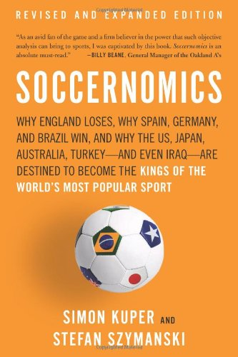Soccernomics: Why England Loses, Why Spain, Germany, and Brazil Win, and Why the US, Japan, Australia, Turkey-and Even Iraq-Are Destined to Become the Kings of the