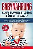 Babynahrung: Anleitung zur erfolgreichen Beikost-Einführung mit 200 gesunden Lieblingsrezepten für Babybrei, Fingerfood & Familienkost