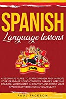 Spanish Language Lessons: A Beginners Guide to Learn Spanish and Improve Your Grammar Using Common Phrases, Applying Common Words Used in Context and Refine Your Spanish Conversational Vocabulary