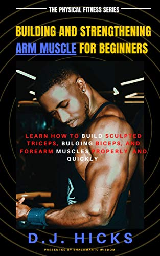 Building and Strengthening Arm Muscle for Beginners: Learn how to build sculpted triceps, bulging biceps, and forearm muscles properly and quickly (The physical fitness series Book 1)