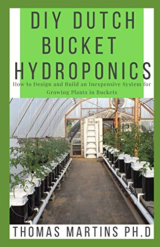 DIY DUTCH BUCKET HYDROPONICS: How to Design and Build an Inexpensive System for Growing Plants in Buckets