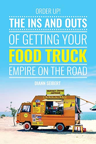 Order Up!: The Ins and Outs of Getting Your Food Truck Business on the Road