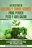 50 recetas de batidos y zumos verdes para perder peso y adelgazar: Los mejores zumos verdes para...
