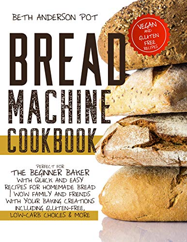 Bread Machine Cookbook: Perfect For The Beginner Baker with Quick and Easy Recipes for Homemade Bread | WOW Family and Friends With Your Baking Creations ... Gluten-Free, Low-Carb Choices & More