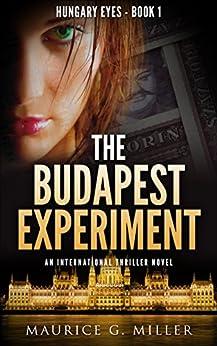 The Budapest Experiment: An International Thriller Novel (Hungary Eyes Book 1) by [Maurice G. Miller]