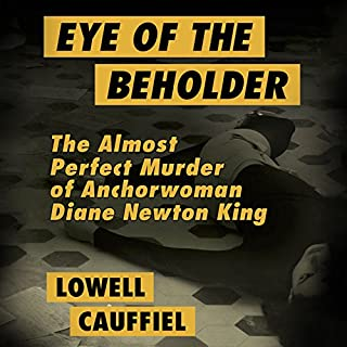 Eye of the Beholder     The Almost Perfect Murder of Anchorwoman Diane Newton King              By:                                                                                                                                 Lowell Cauffiel                               Narrated by:                                                                                                                                 Luke Daniels                      Length: 19 hrs and 1 min     1 rating     Overall 4.0