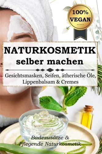 NATURKOSMETIK SELBER MACHEN: Gesichtsmasken, Seifen, ätherische Öle, Lippenbalsam & Cremes - Badezusätze & Pflegende Naturkosmetik 100% VEGAN