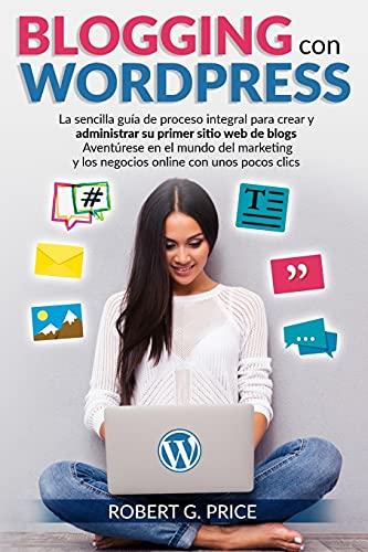 BLOGGING CON WORDPRESS: La sencilla guía de proceso integral para crear y administrar su primer sitio web de blogs | Aventúrese en el mundo del marketing y los negocios online con unos pocos clics