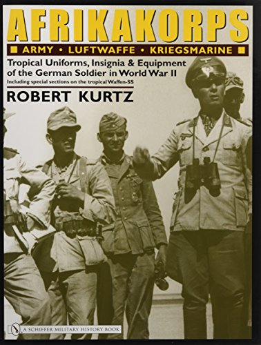 Afrikakorps: Army Luftwaffe Kriegsmarine Waffen-ss: Tropical Uniforms, Insignia & Equipment of the German Soldier in World War II