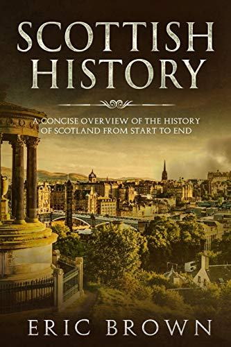 Scottish History: A Concise Overview of the History of Scotland From Start to End