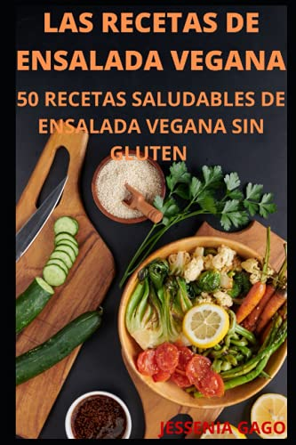 LAS RECETAS DE ENSALADA VEGANA: 50 RECETAS SALUDABLES DE ENSALADA VEGANA SIN GLUTEN