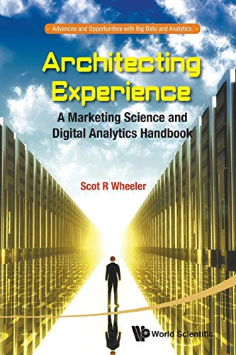 Architecting Experience: A Marketing Science And Digital Analytics Handbook (Advances and Opportunities with Big Data an