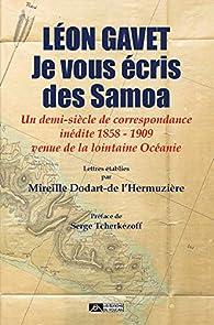 Léon Gavet, je vous écris des Samoa : Un demi-siècle de correspondance inédite 1858 - 1909 venue de la lointaine Océanie par Mireille Dodart-de l'Hermuzière