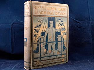 Life and heroic deeds of Admiral Dewey: Including battles in the Philippines ... together with thrilling accounts of our great victories in the Philippines