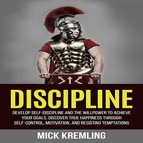 Discipline: Develop Self-Discipline and the Willpower to Achieve Your Goals, Discover True Happiness Through Self-Control, Motivation, and Resisting Temptations cover art
