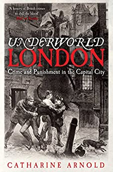 Underworld London: Crime and Punishment in the Capital City by [Catharine Arnold]