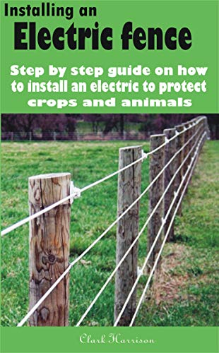 Installing an electric fence: Step by step guide on how to install an electric to protect crops and animals