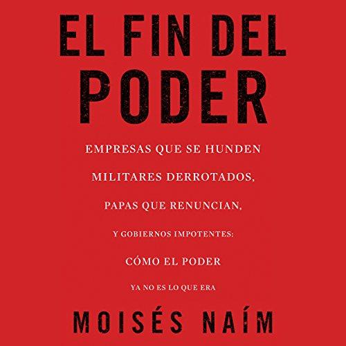 El fin del poder: Cómo el poder ya no es lo que era [The End of Power: How Power Is No Longer What It Was] audiobook cover art