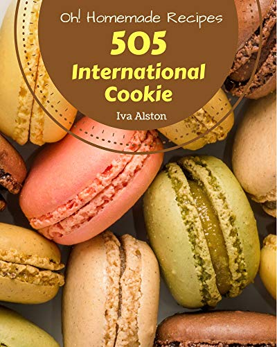 Oh! 505 Homemade International Cookie Recipes: A Homemade International Cookie Cookbook Everyone Loves! (English Edition)