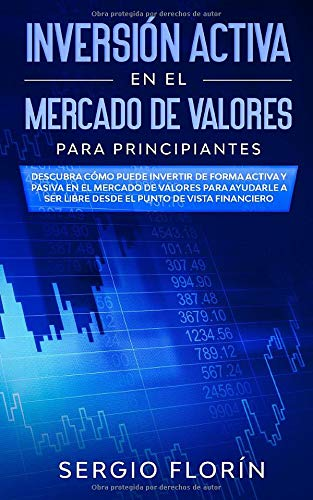 Inversión Activa En El Mercado De Valores Para Principiantes: Descubra Cómo Puede Invertir de Forma Activa y Pasiva en el Mercado de Valores Para ... Ser Libre Desde el Punto de Vista Financiero