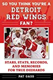 So You Think You're a Detroit Red Wings Fan?: Stars, Stats, Records, and Memories for True Diehards (So You Think You're a Team Fan) - Pat Gass