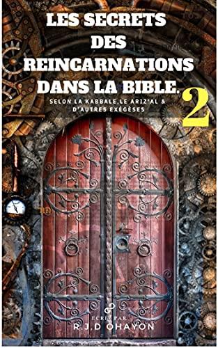 Réincarnations Dans la Bible selon la Kabbale 2: Réincarnations multiples des personnages de la bible selon la la Kabbale (Les Secrets des Réincarnations dans la Bible.) (French Edition)