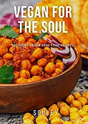 Vegan for the Soul: Decadent Plant Based Recipes with a Soulful Twist