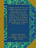 Studies in the history of English commerce in the Tudor period. I. The organization and early history of the Muscovy company, by Armand J. Gerson, ... of the Muscovy company (1557-1581) by Ea