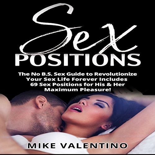 Sex Positions: The No BS Sex Guide to Revolutionize Your Sex Life Forever - Includes 69 Sex Positions for His & Her Maximum Pleasure! audiobook cover art