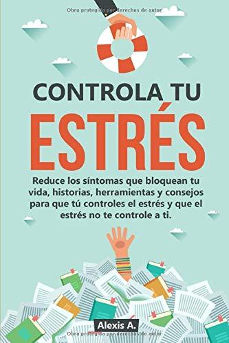 Controla tu estrés: Reduce los síntomas que bloquean tu vida, historias, herramientas y consejos para que tú controles el estrés y que el estrés no te controle a ti.
