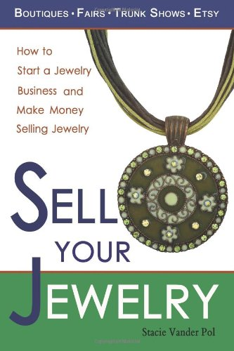Sell Your Jewelry: How to Start a Jewelry Business and Make Money Selling Jewelry at Boutiques, Fairs, Trunk Shows, and