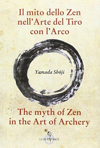 Il mito dello zen nell'arte del tiro con l'arco-The myth of zen in the art of archery. Ediz. bilingue