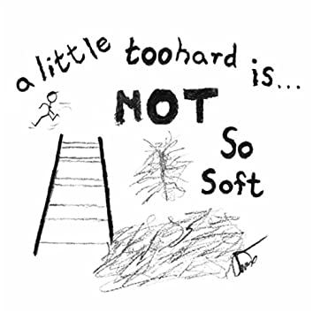 A Little Too Hard Is... Not so Soft