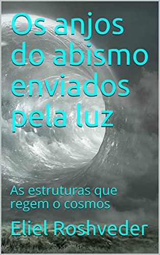 Os anjos do abismo enviados pela luz: As estruturas que regem o cosmos (Aliens e Mundos Paralelos Livro 4)