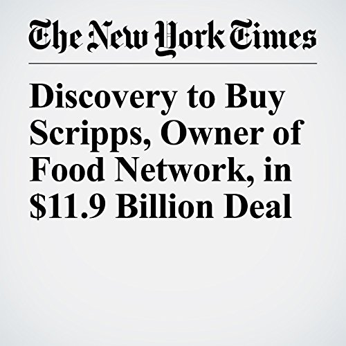 Discovery to Buy Scripps, Owner of Food Network, in $11.9 Billion Deal audiobook cover art