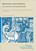 Maennlichkeiten in der Fruehmoderne: Koerper, Gesundheit und Krankheit (1500-1850)
