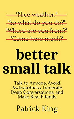 Better Small Talk: Talk to Anyone, Avoid Awkwardness, Generate Deep Conversations, and Make Real Friends (How to be More Likable and Charismatic)