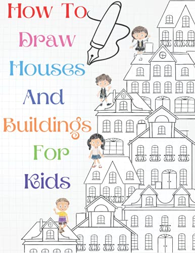 How To Draw Houses And Buildings For Kids: A Simple Step-by-Step Guide to Drawing Houses and Buildings for Kids of All Ages, Easy and Fun! - The Future Architect's Book (Architecture for Kids)