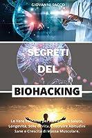 Segreti del Biohacking: Le Vere Tecniche per Aumentare Salute, Longevità, Stile di Vita, Costruire Abitudini Sane e Crescita di Massa Muscolare.