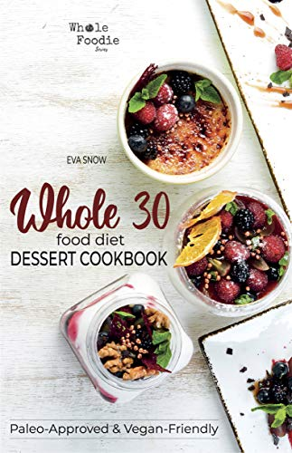 Whole 30 Food Diet Dessert Cookbook: A Fantastic Collection of Gluten-Free, Grain-Free, Sugar-Free, and Dairy-Free Healthy Whole Foods Dessert and Snack ... Desserts (Whole Foodie Series)