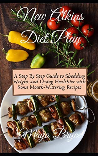 New Atkins Diet Plan: A Step By Step Guide to Shedding Weight and Living Healthier with Some Mouth-Watering Recipes