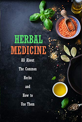 Herbal Medicine: All About The Common Herbs and How to Use Them: Herbs Book for Beginners