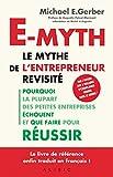E-myth - Le mythe de l'entrepreneur revisité : Pourquoi la plupart des petites entreprises échouent et que faire pour réussir
