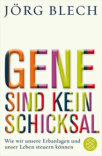 Gene sind kein Schicksal: Wie wir unsere Erbanlagen und unser Leben steuern können