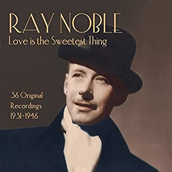 Ray Noble: Love Is the Sweetest Thing